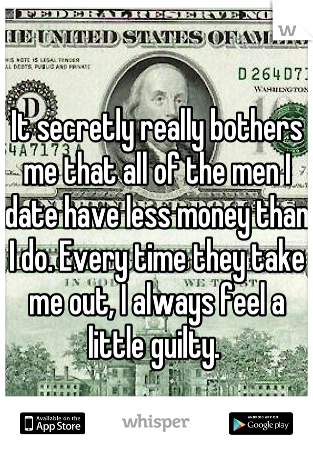 It secretly really bothers me that all of the men I date have less money than I do. Every time they take me out, I always feel a little guilty.