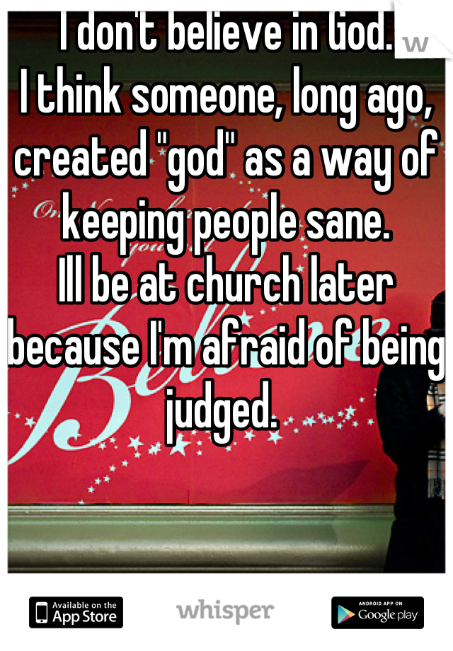 "I don't believe in God. I think someone, long ago, created ""god"" as a way of keeping people sane.   Ill be at church later because I'm afraid of being judged."