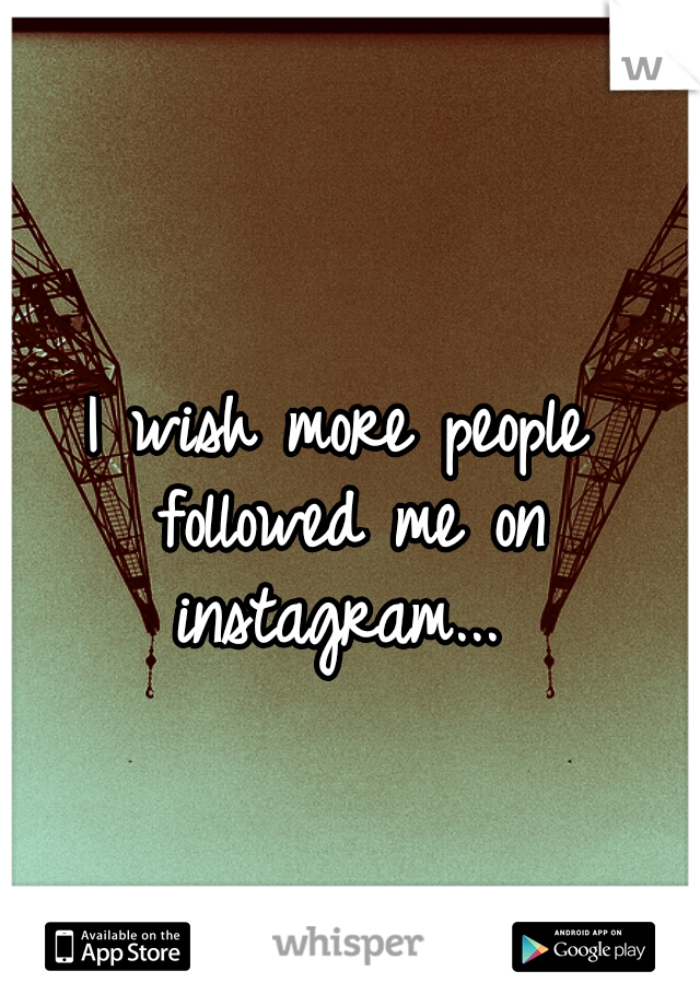 I wish more people followed me on instagram...
