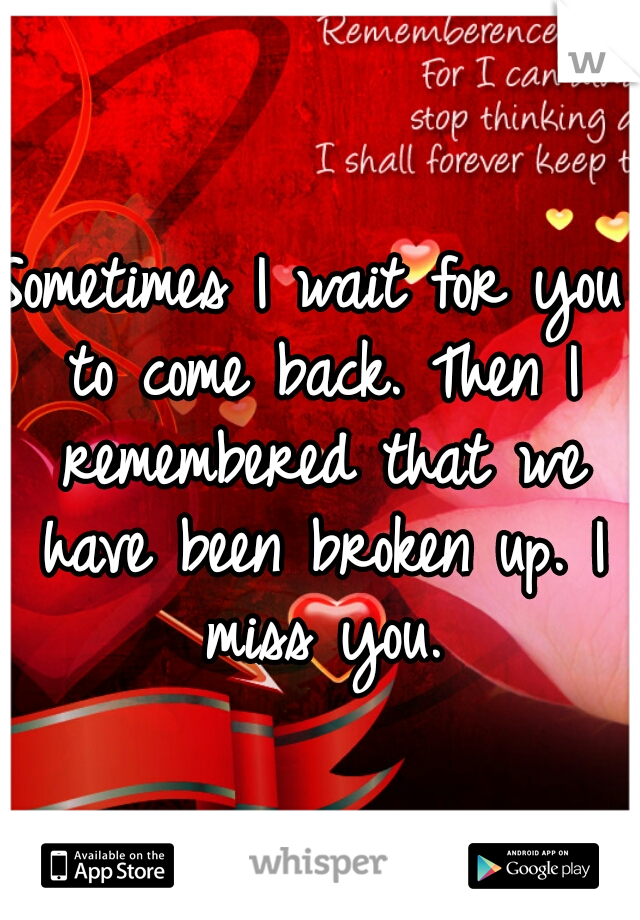 Sometimes I wait for you to come back. Then I remembered that we have been broken up. I miss you.