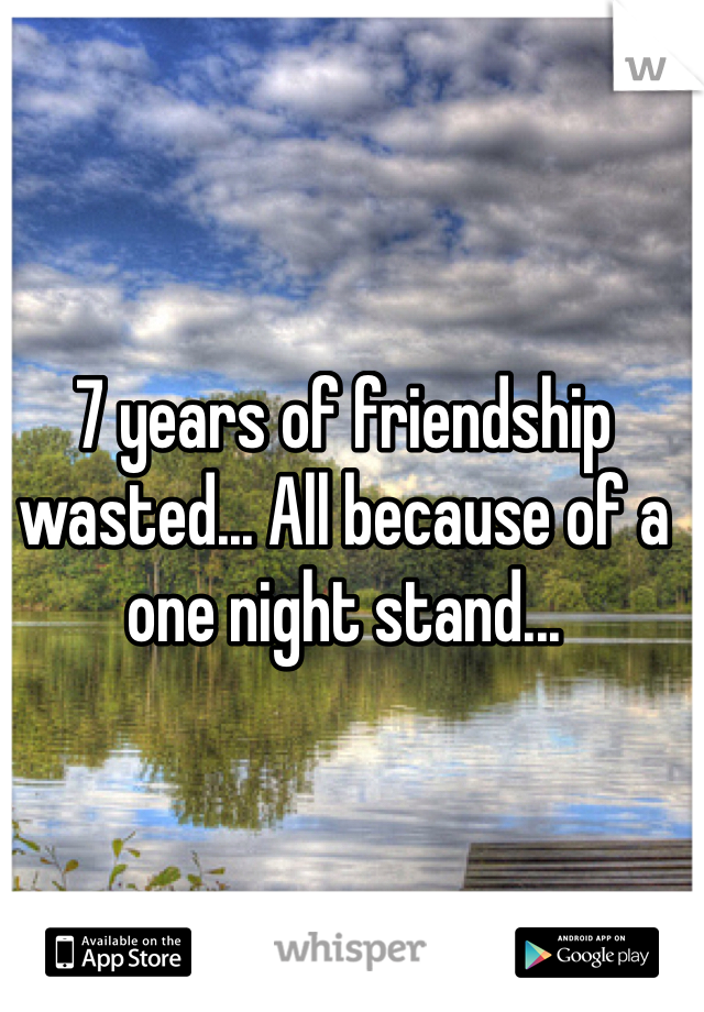 7 years of friendship wasted... All because of a one night stand...