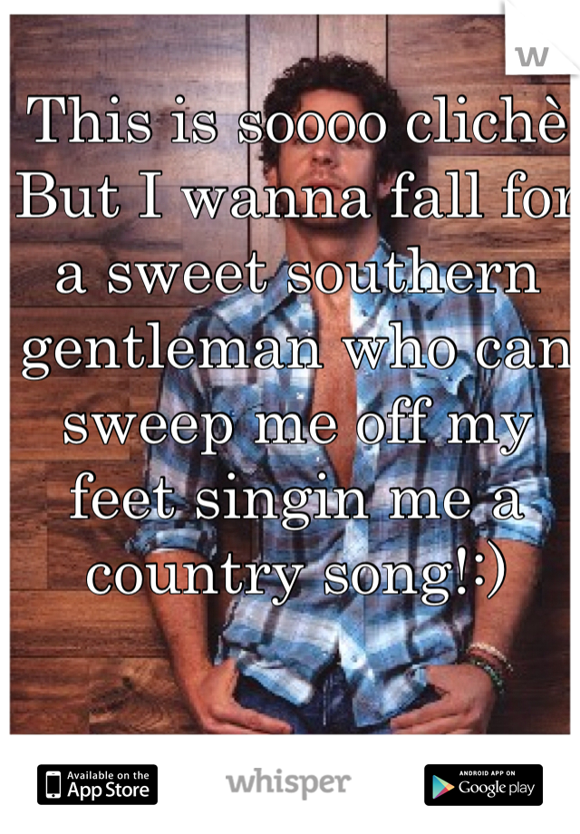 This is soooo clichè But I wanna fall for a sweet southern gentleman who can sweep me off my feet singin me a country song!:)