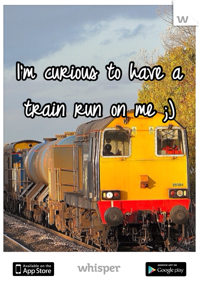 I'm curious to have a train run on me ;)