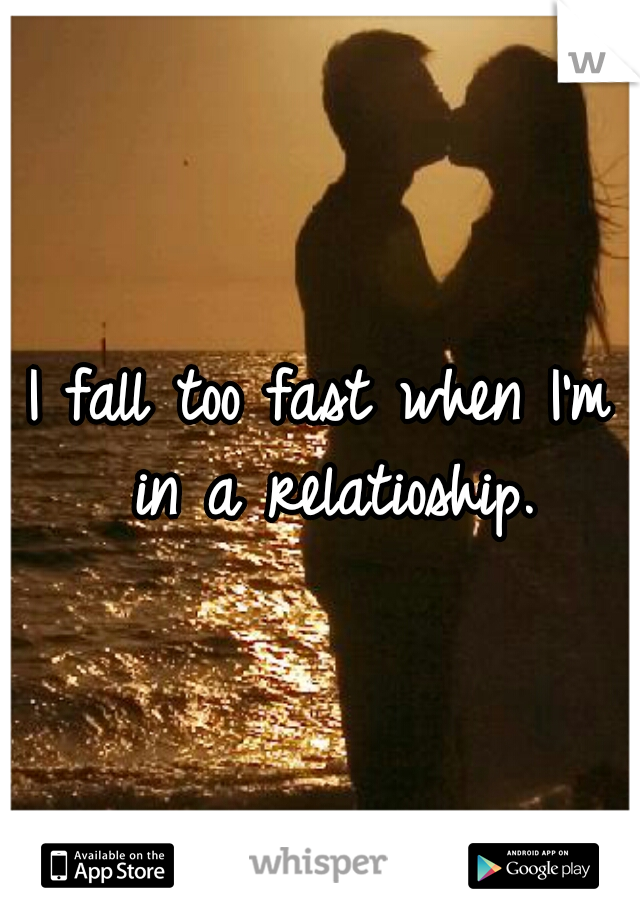 I fall too fast when I'm in a relatioship.