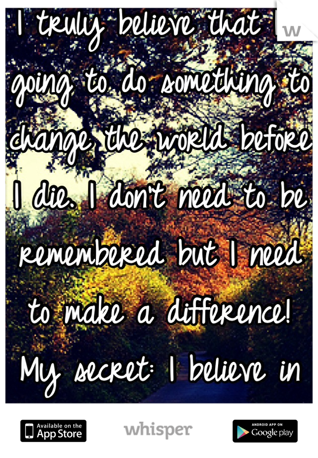 I truly believe that I'm going to do something to change the world before I die. I don't need to be remembered but I need to make a difference! My secret: I believe in myself.