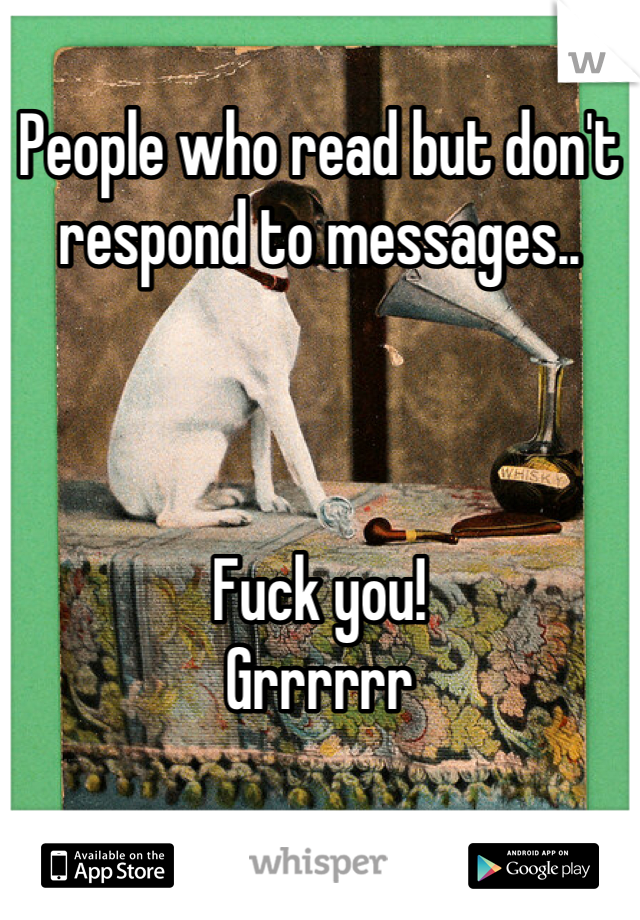 People who read but don't respond to messages..    Fuck you! Grrrrrr