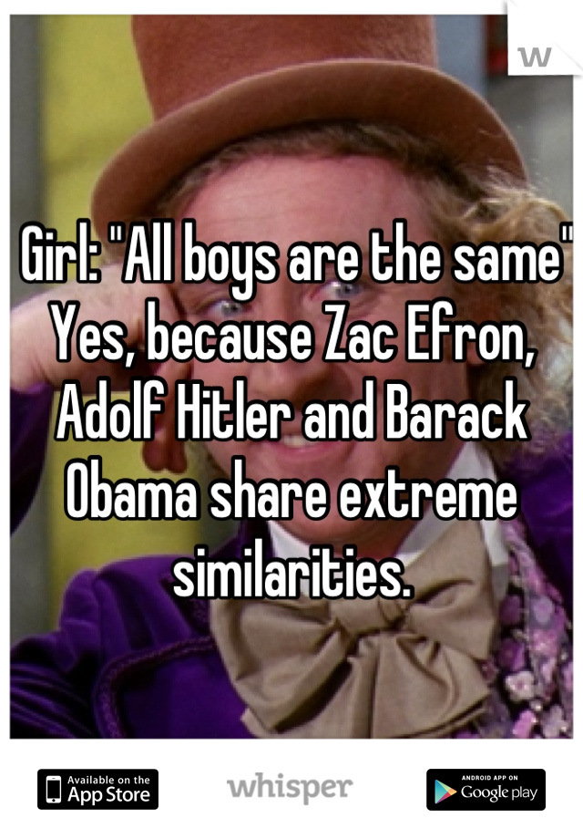"Girl: ""All boys are the same"" Yes, because Zac Efron, Adolf Hitler and Barack Obama share extreme similarities."
