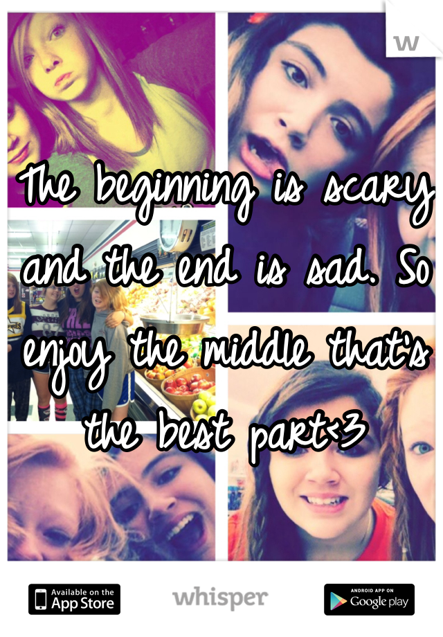 The beginning is scary and the end is sad. So enjoy the middle that's the best part<3