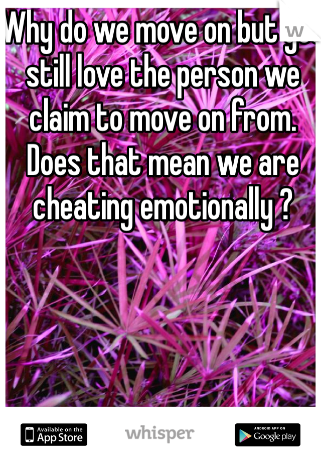 Why do we move on but yet still love the person we claim to move on from. Does that mean we are cheating emotionally ?