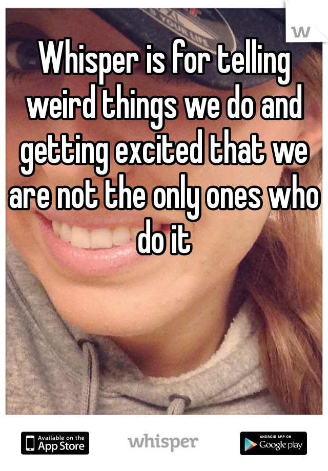 Whisper is for telling weird things we do and getting excited that we are not the only ones who do it