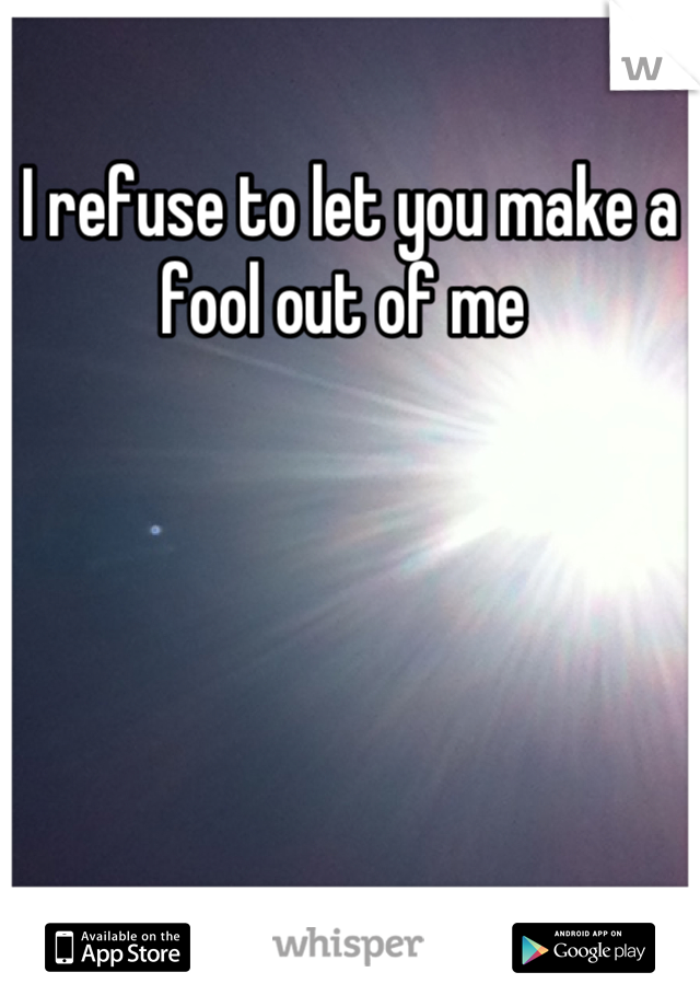 I refuse to let you make a fool out of me