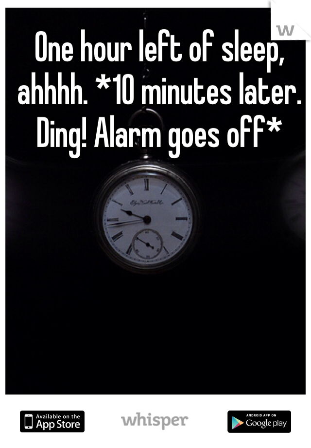 One hour left of sleep, ahhhh. *10 minutes later. Ding! Alarm goes off*