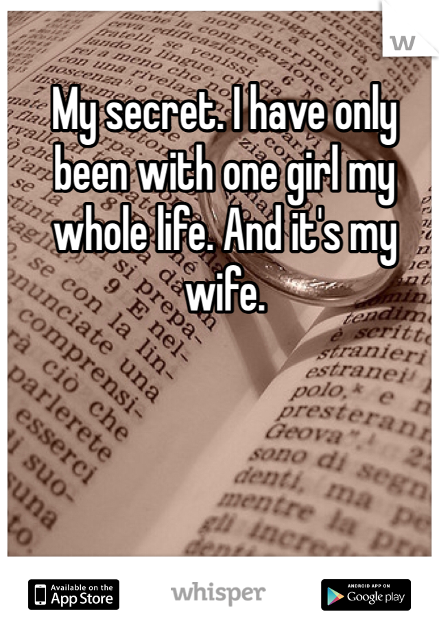 My secret. I have only been with one girl my whole life. And it's my wife.