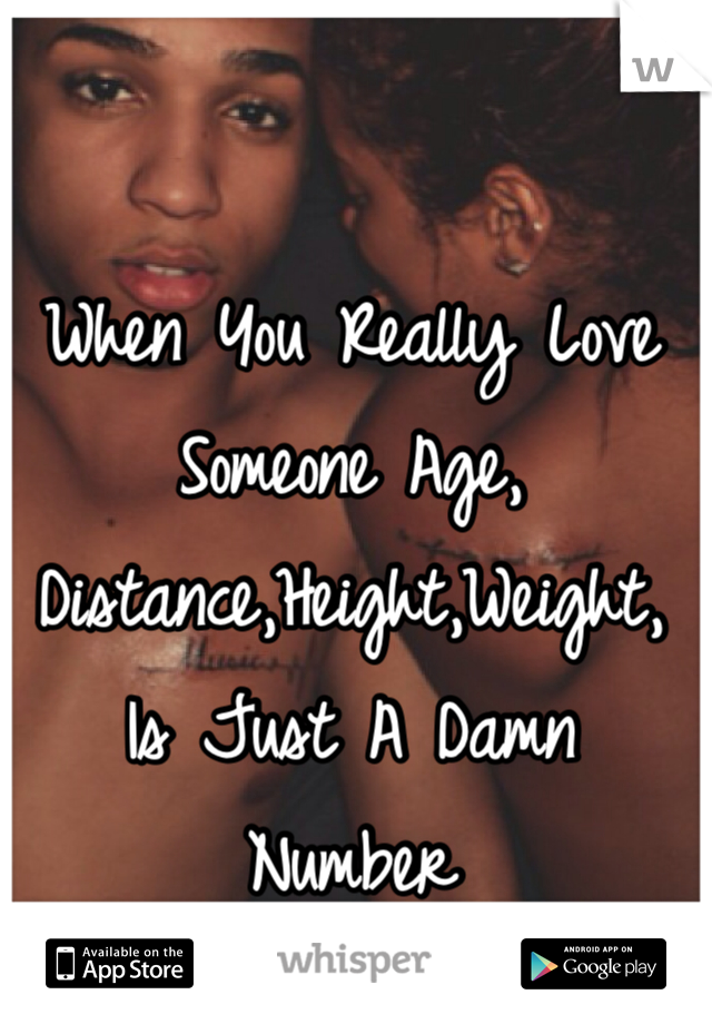 When You Really Love Someone Age, Distance,Height,Weight, Is Just A Damn Number