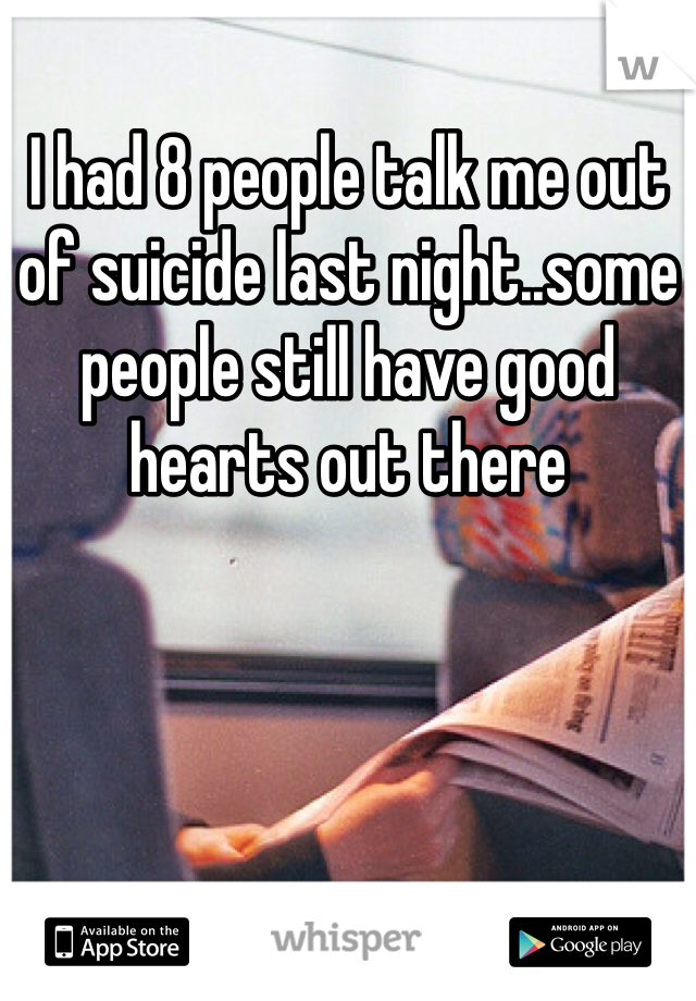 I had 8 people talk me out of suicide last night..some people still have good hearts out there