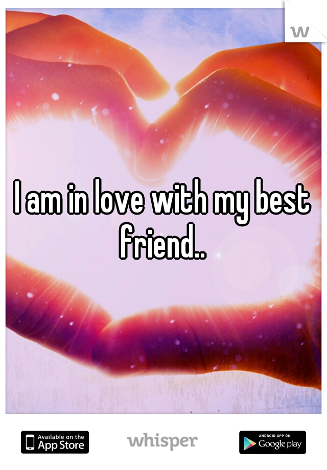 I am in love with my best friend..