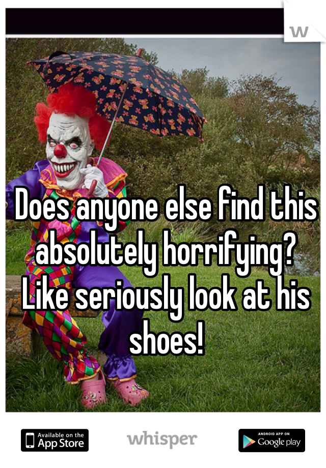 Does anyone else find this absolutely horrifying?  Like seriously look at his shoes!
