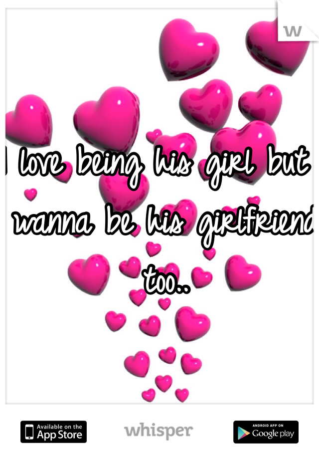 I love being his girl but I wanna be his girlfriend too..