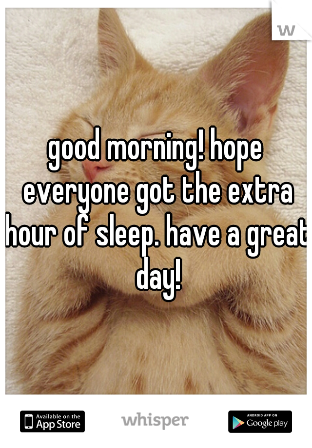 good morning! hope everyone got the extra hour of sleep. have a great day!