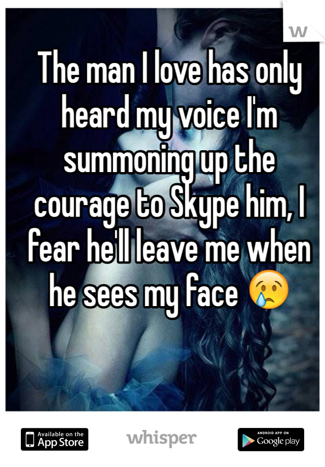The man I love has only heard my voice I'm summoning up the courage to Skype him, I fear he'll leave me when he sees my face 😢