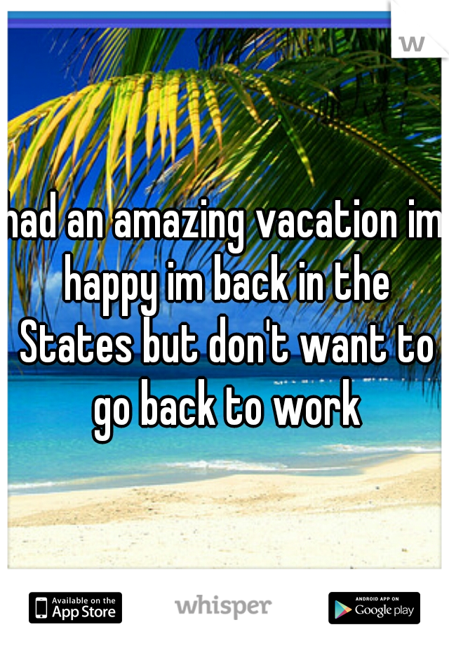 had an amazing vacation im happy im back in the States but don't want to go back to work