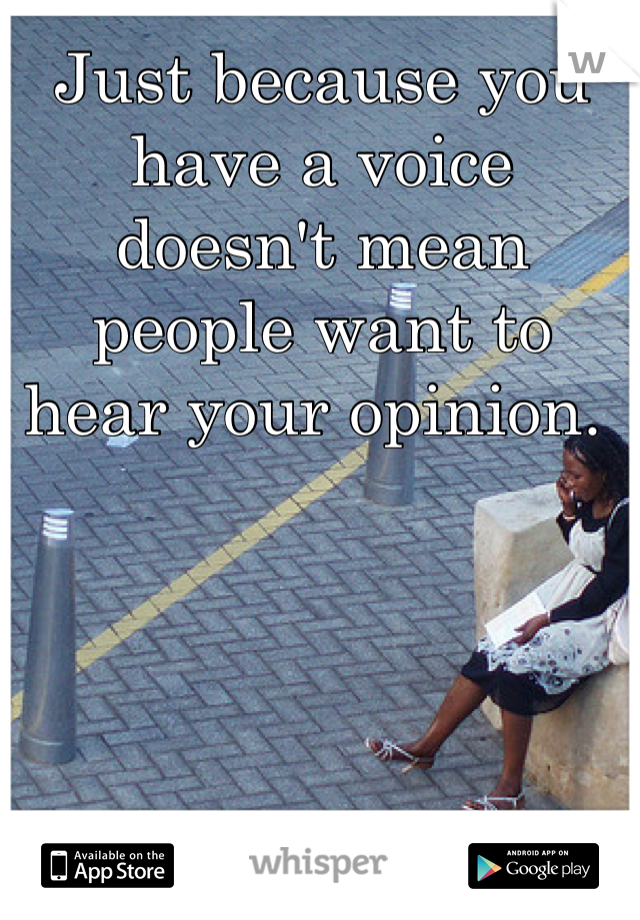 Just because you have a voice doesn't mean people want to hear your opinion.