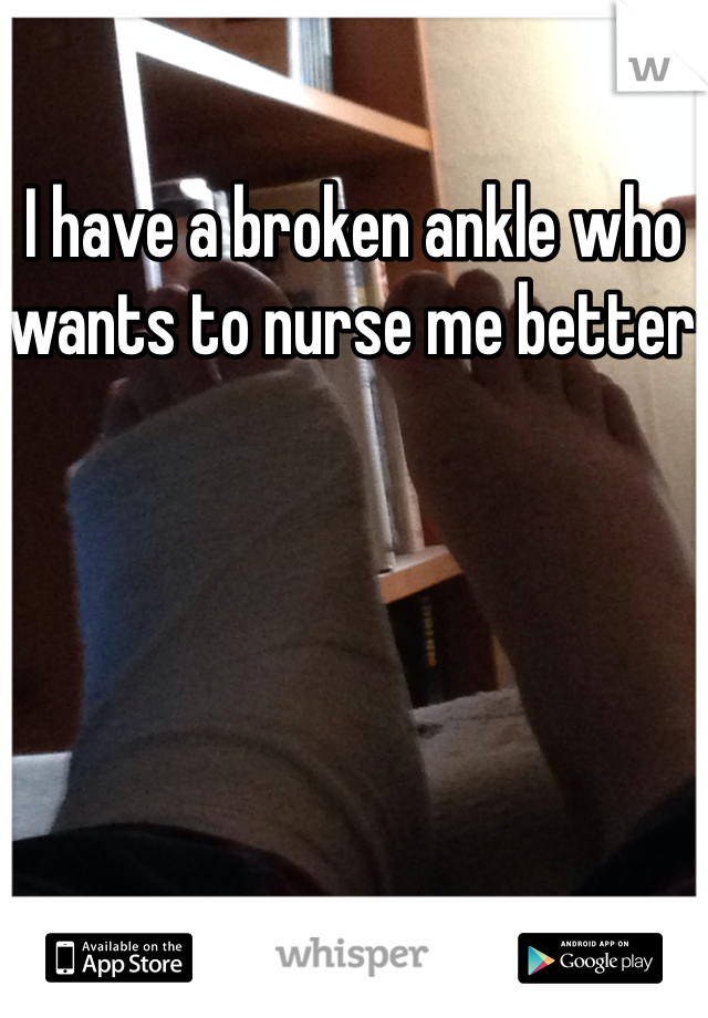 I have a broken ankle who wants to nurse me better