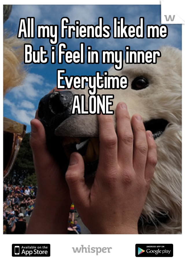 All my friends liked me  But i feel in my inner  Everytime ALONE
