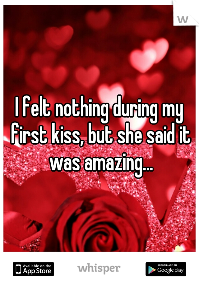 I felt nothing during my first kiss, but she said it was amazing...