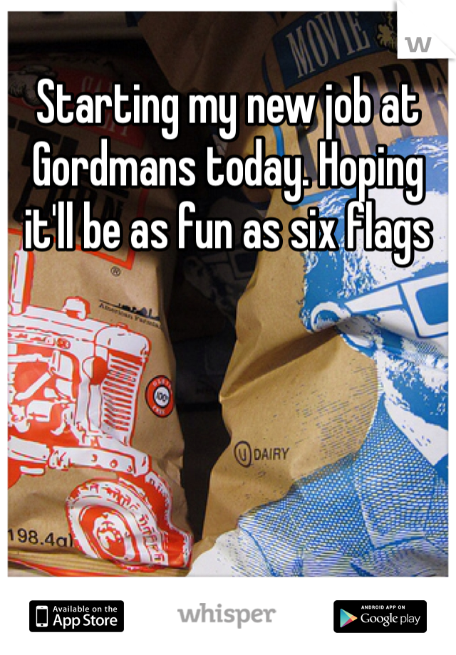 Starting my new job at Gordmans today. Hoping it'll be as fun as six flags