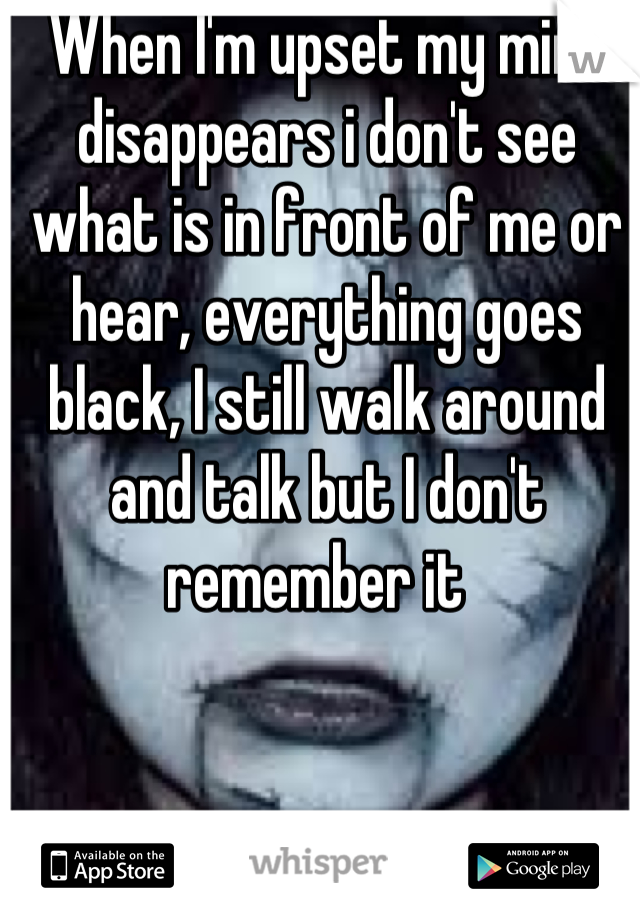 When I'm upset my mind disappears i don't see what is in front of me or hear, everything goes  black, I still walk around and talk but I don't remember it