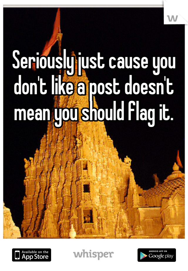 Seriously just cause you don't like a post doesn't mean you should flag it.