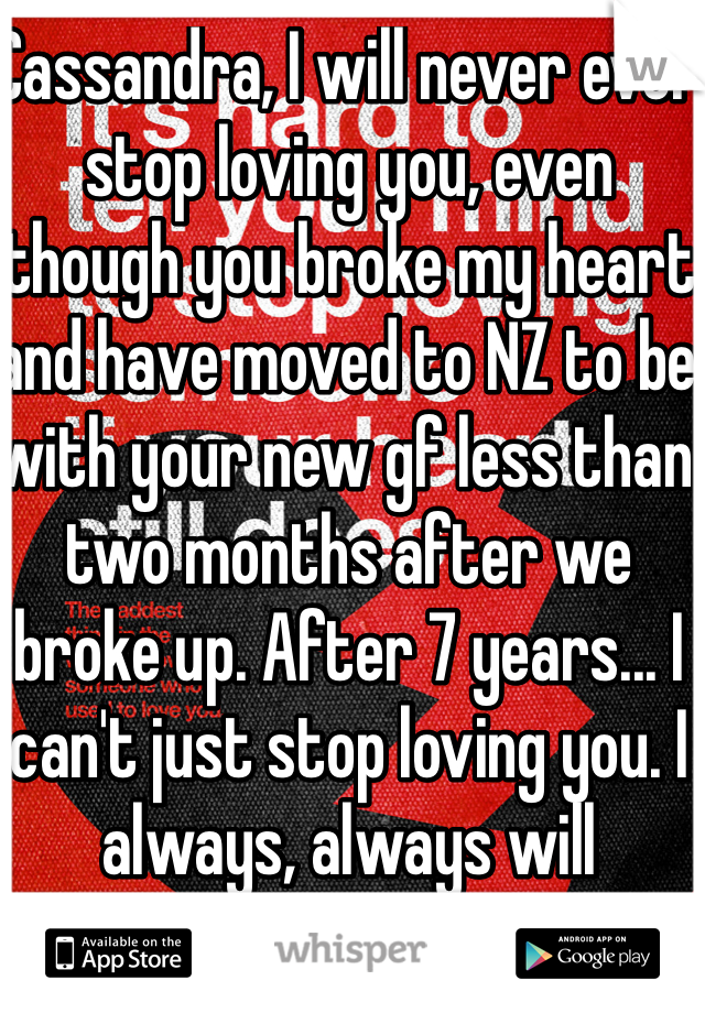 Cassandra, I will never ever stop loving you, even though you broke my heart and have moved to NZ to be with your new gf less than two months after we broke up. After 7 years... I can't just stop loving you. I always, always will