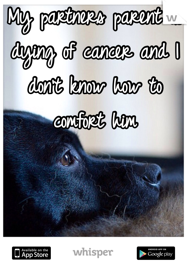 My partners parent is dying of cancer and I don't know how to comfort him