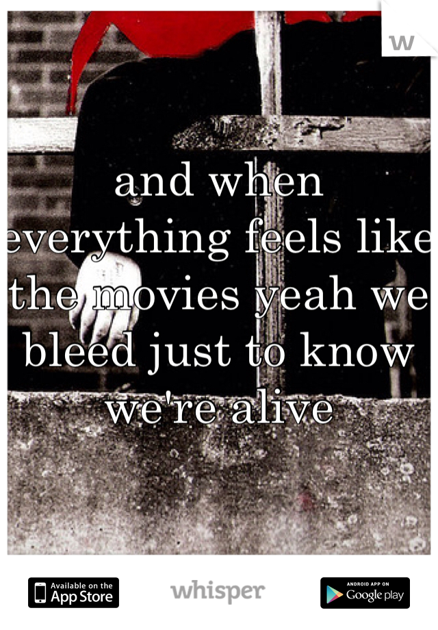 and when everything feels like the movies yeah we bleed just to know we're alive