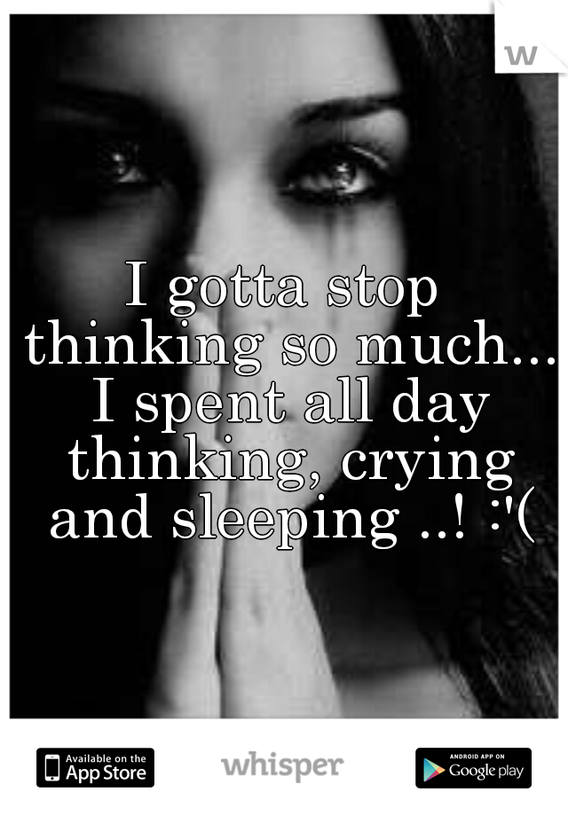 I gotta stop thinking so much... I spent all day thinking, crying and sleeping ..! :'(