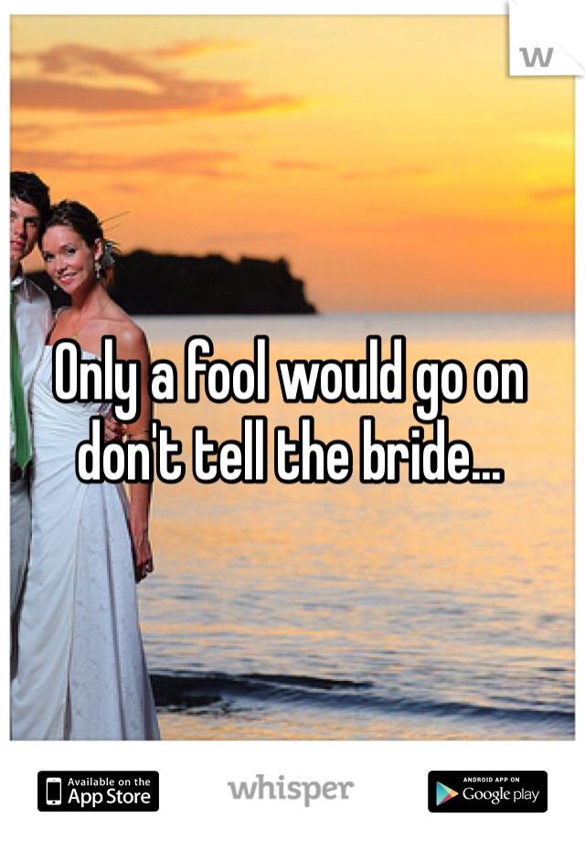 Only a fool would go on don't tell the bride...
