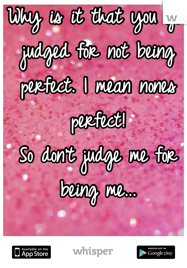 Why is it that you get judged for not being perfect. I mean nones perfect!  So don't judge me for being me...
