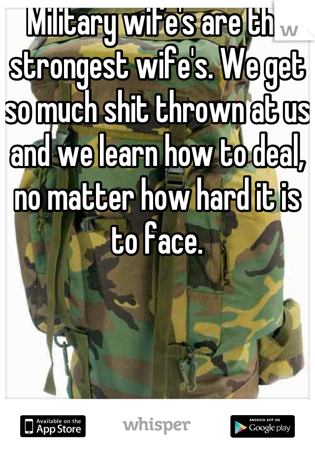 Military wife's are the strongest wife's. We get so much shit thrown at us and we learn how to deal, no matter how hard it is to face.