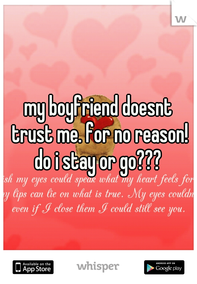 my boyfriend doesnt trust me. for no reason! do i stay or go???