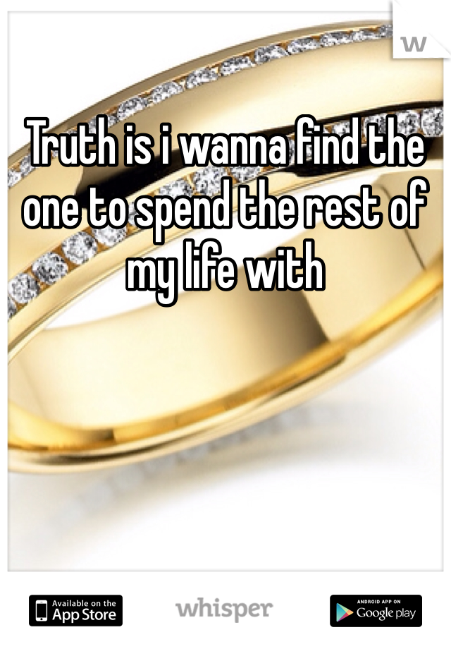 Truth is i wanna find the one to spend the rest of my life with