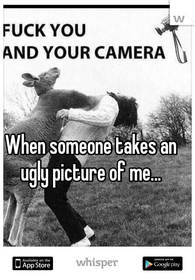 When someone takes an ugly picture of me...