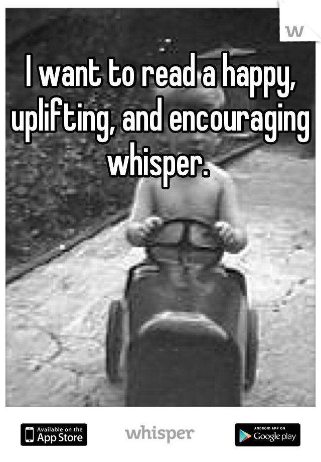 I want to read a happy, uplifting, and encouraging whisper.