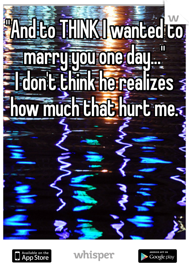 """""""And to THINK I wanted to marry you one day..."""" I don't think he realizes how much that hurt me."""