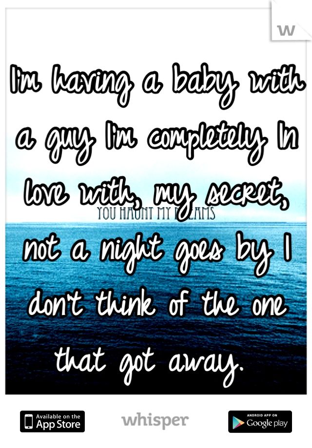 I'm having a baby with a guy I'm completely In love with, my secret, not a night goes by I don't think of the one that got away.