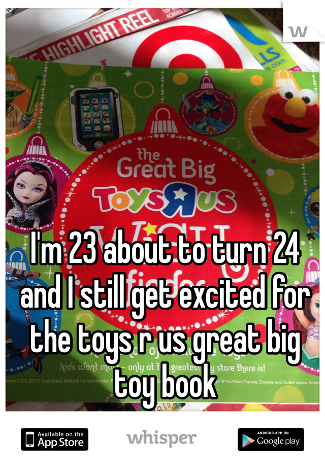 I'm 23 about to turn 24 and I still get excited for the toys r us great big toy book