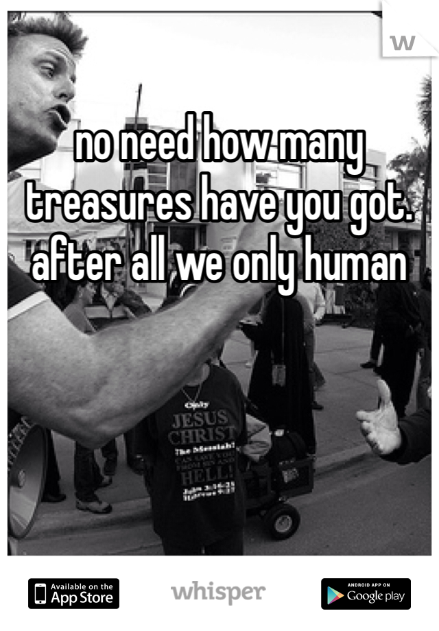 no need how many treasures have you got. after all we only human