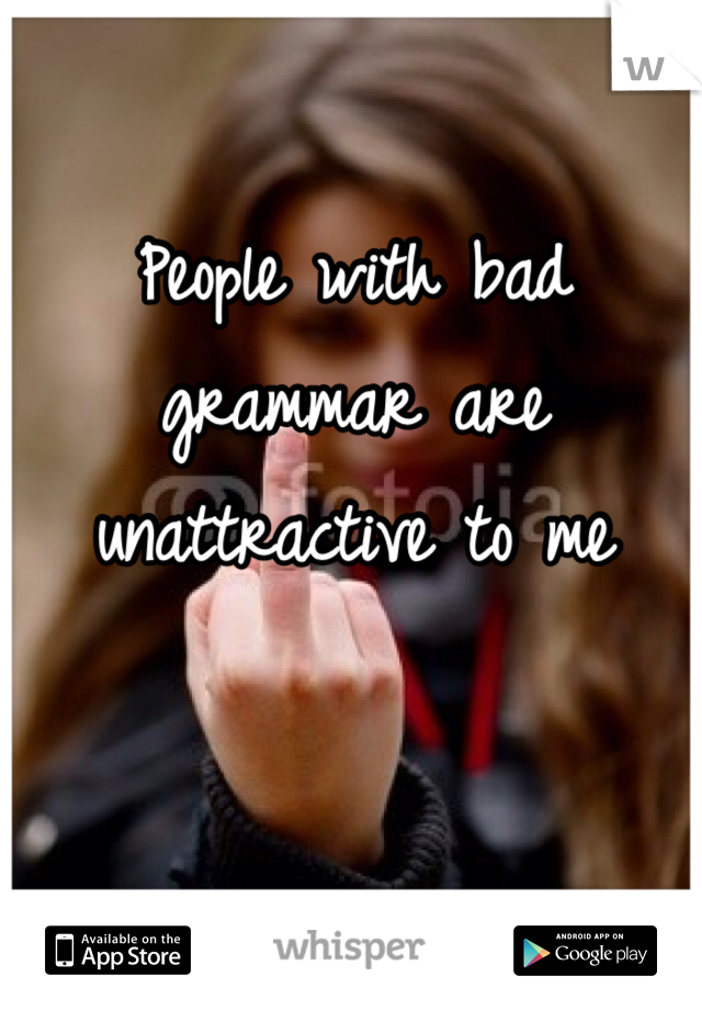People with bad grammar are unattractive to me