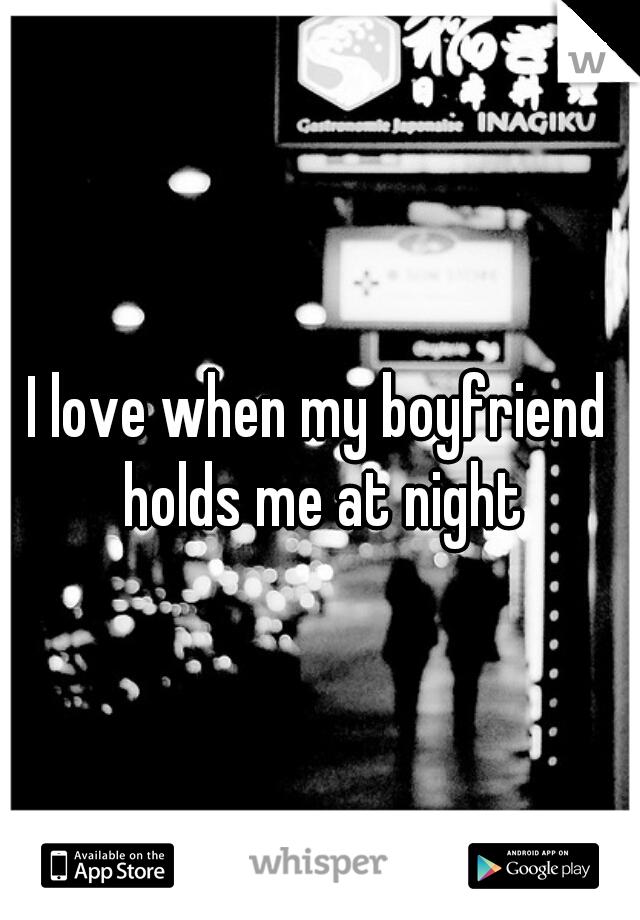 I love when my boyfriend holds me at night