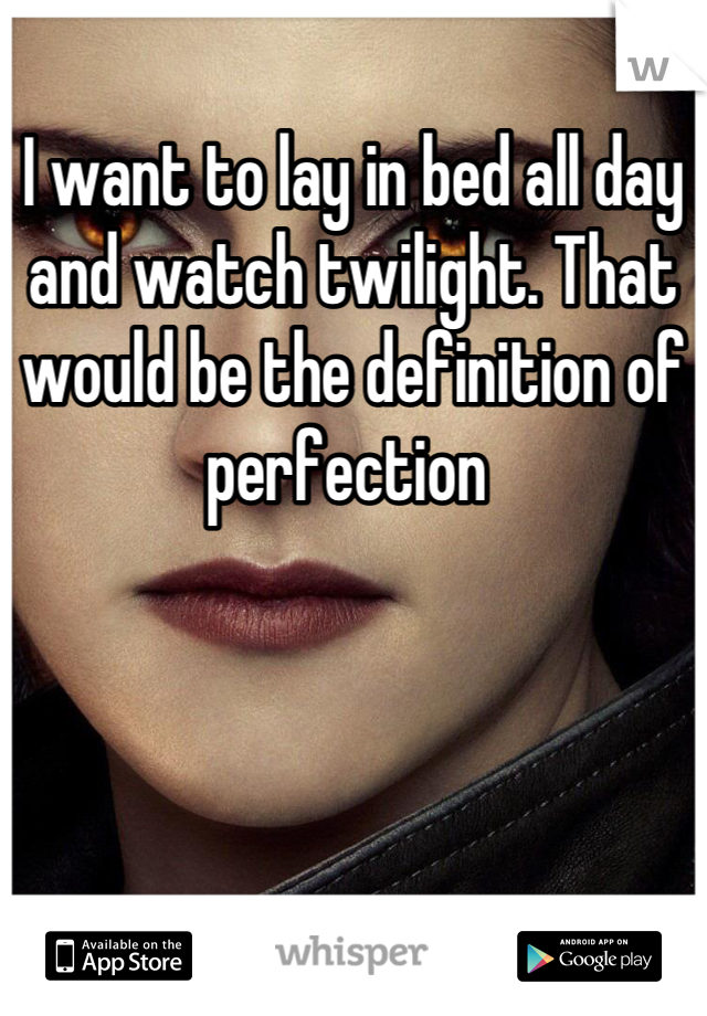 I want to lay in bed all day and watch twilight. That would be the definition of perfection